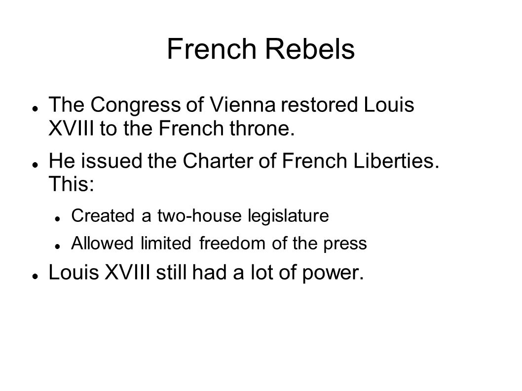 French Rebels The Congress of Vienna restored Louis XVIII to the French throne. He issued the Charter of French Liberties. This: