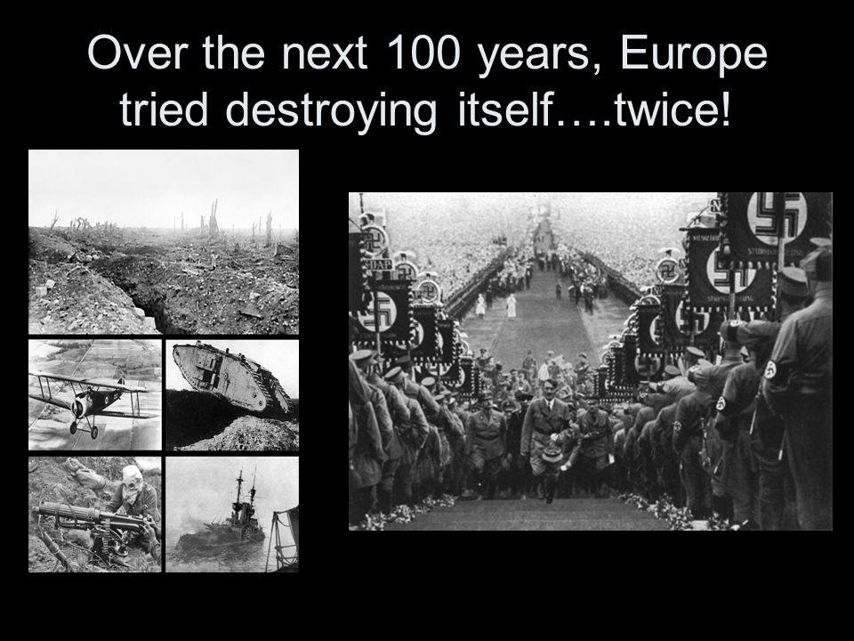 Over the next 100 years, Europe tried destroying itself….twice!
