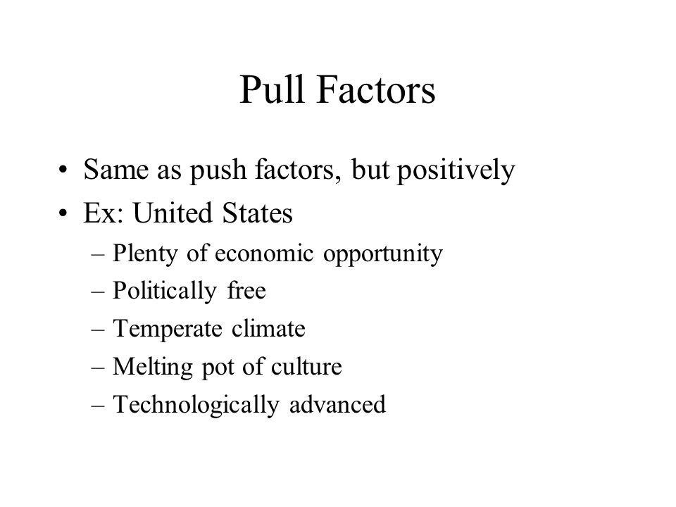 Pull Factors Same as push factors, but positively Ex: United States
