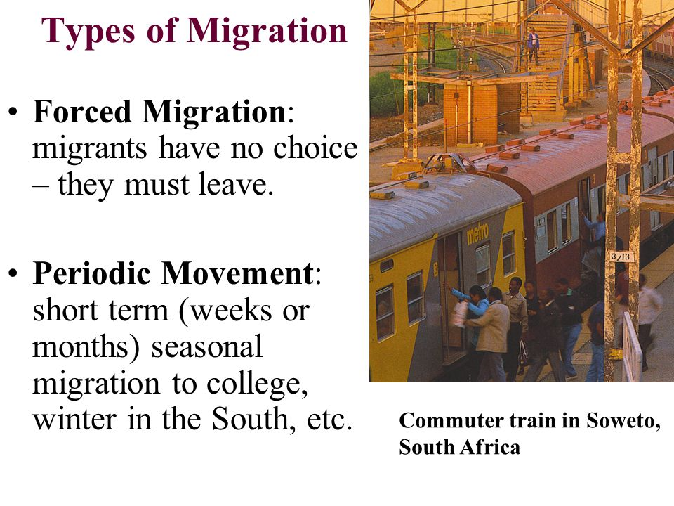 Types of Migration Forced Migration: migrants have no choice – they must leave.