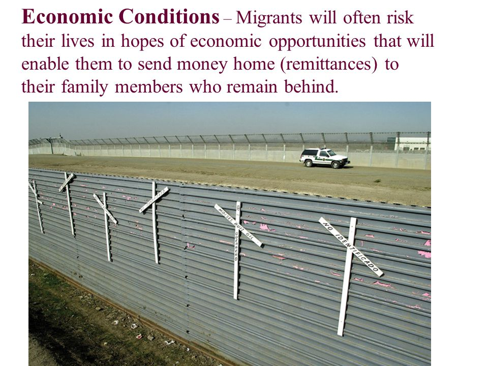 Economic Conditions – Migrants will often risk their lives in hopes of economic opportunities that will enable them to send money home (remittances) to their family members who remain behind.