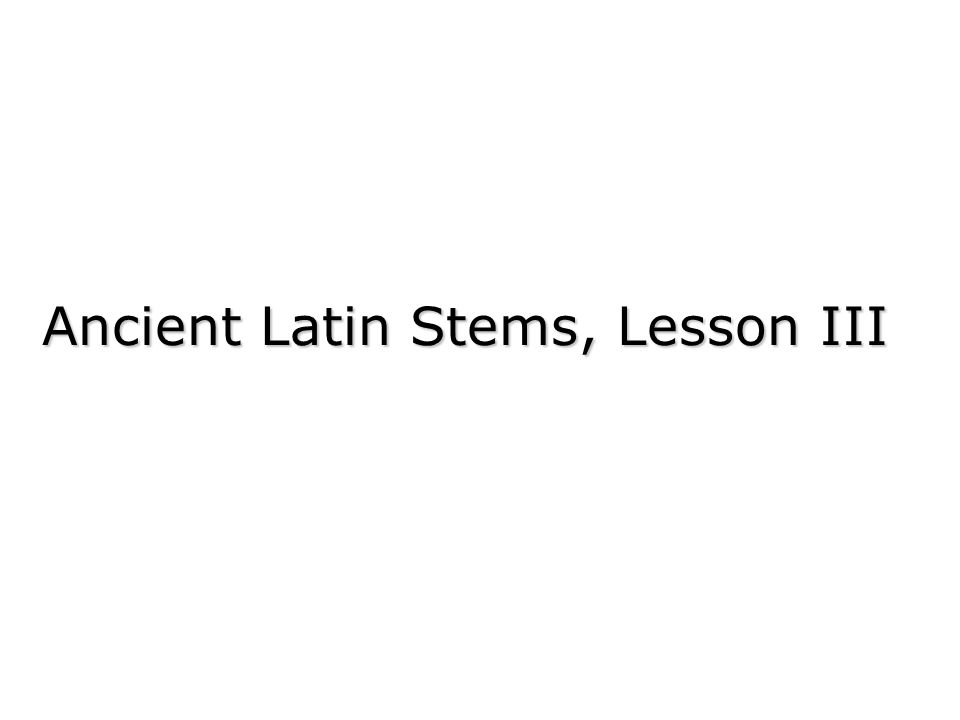 Ancient Latin Stems, Lesson III