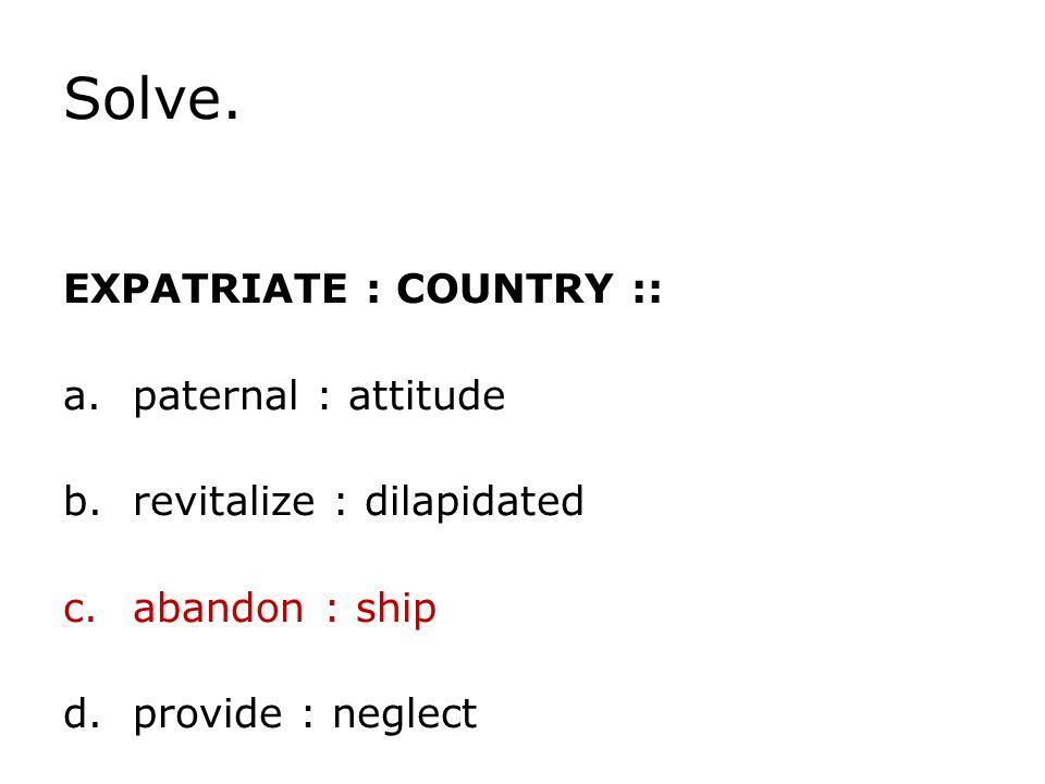 Solve. EXPATRIATE : COUNTRY :: paternal : attitude