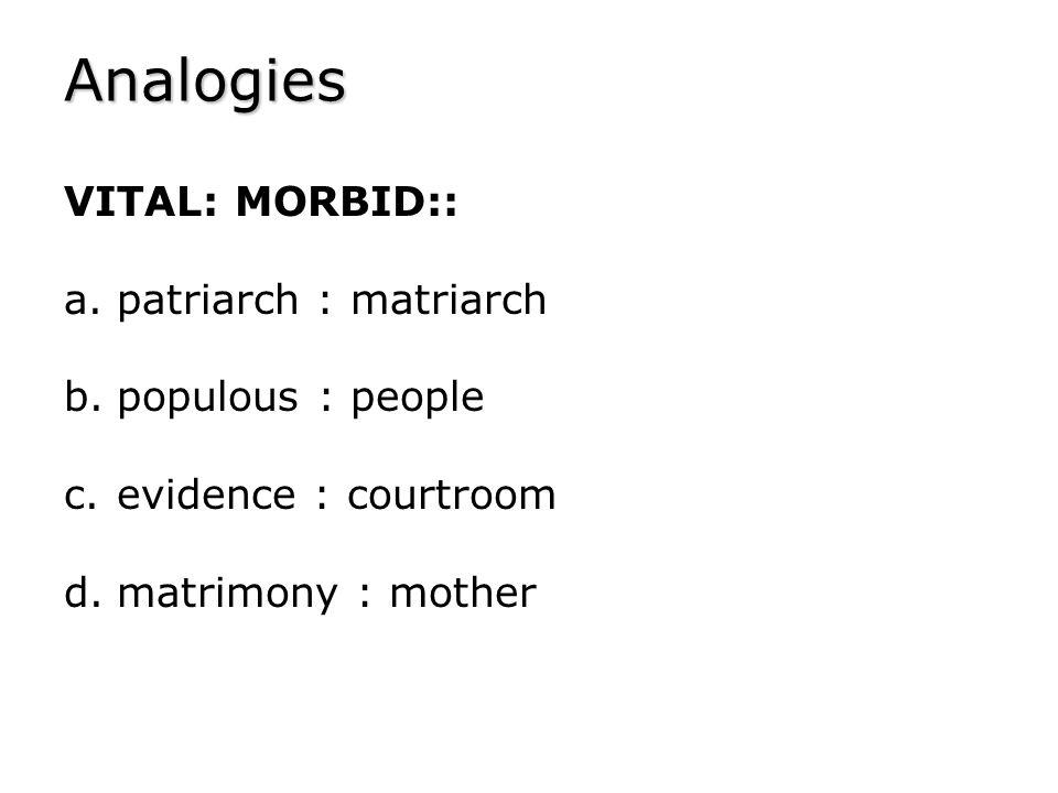Analogies VITAL: MORBID:: patriarch : matriarch populous : people