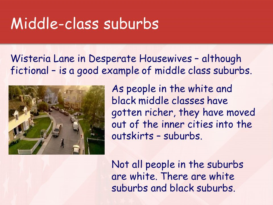 Middle-class suburbs Wisteria Lane in Desperate Housewives – although fictional – is a good example of middle class suburbs.