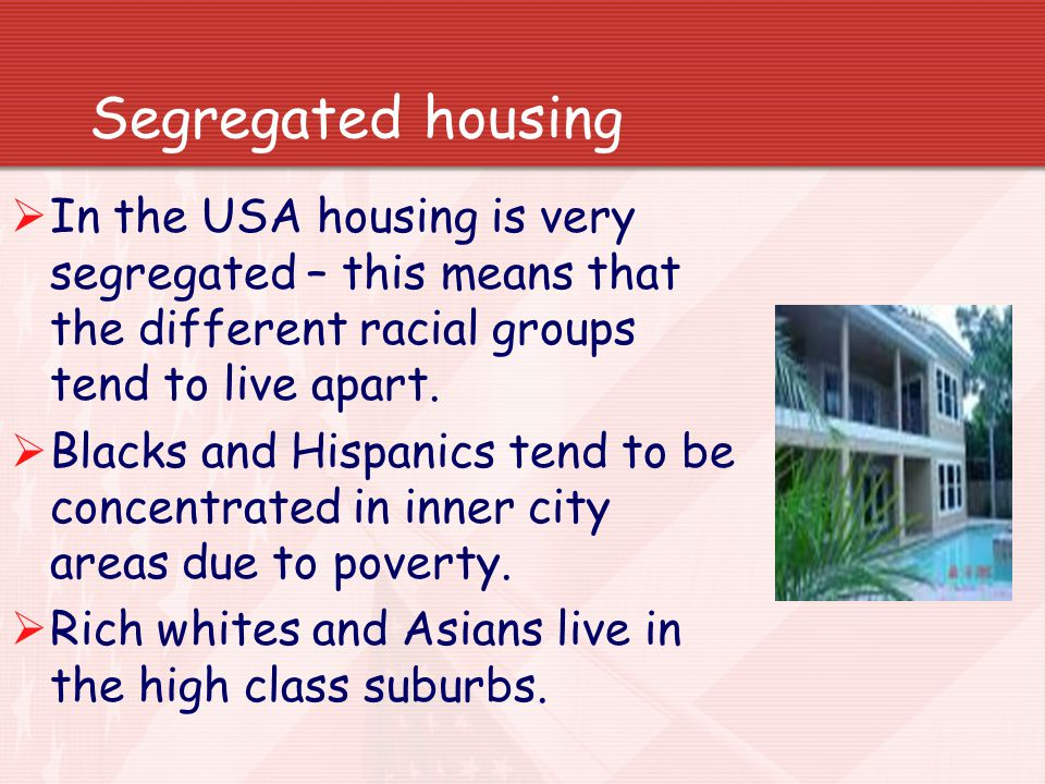 Segregated housing In the USA housing is very segregated – this means that the different racial groups tend to live apart.