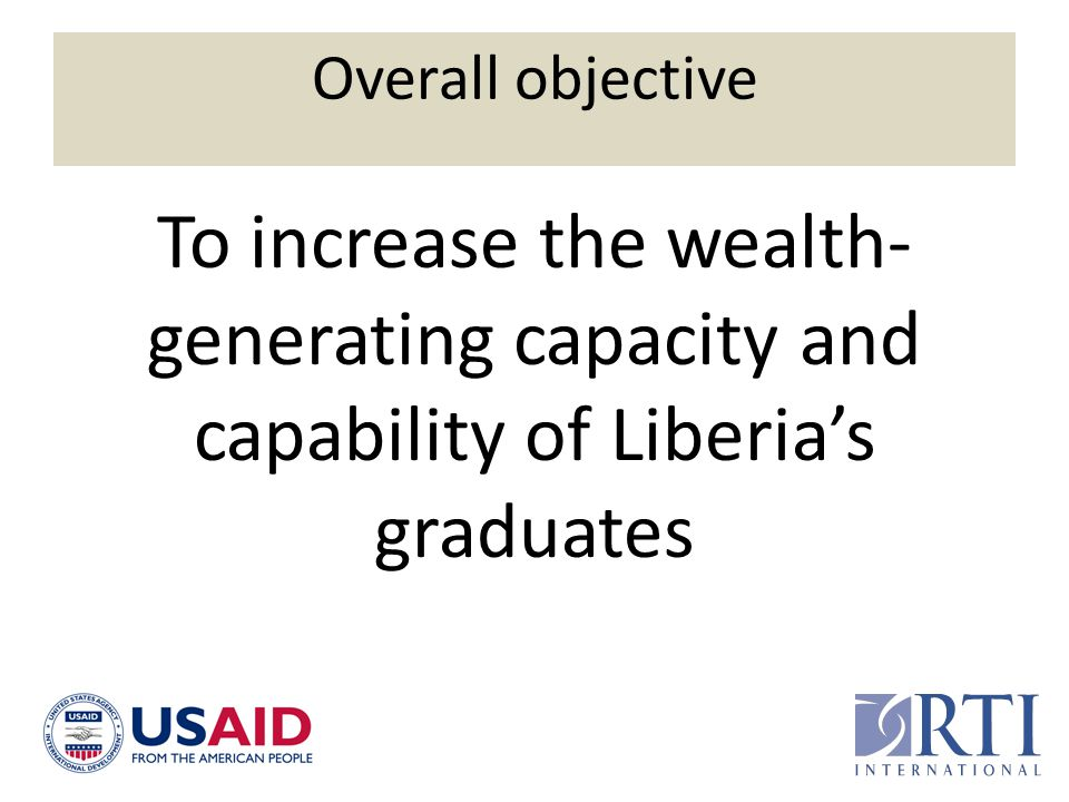Overall objective To increase the wealth-generating capacity and capability of Liberia's graduates