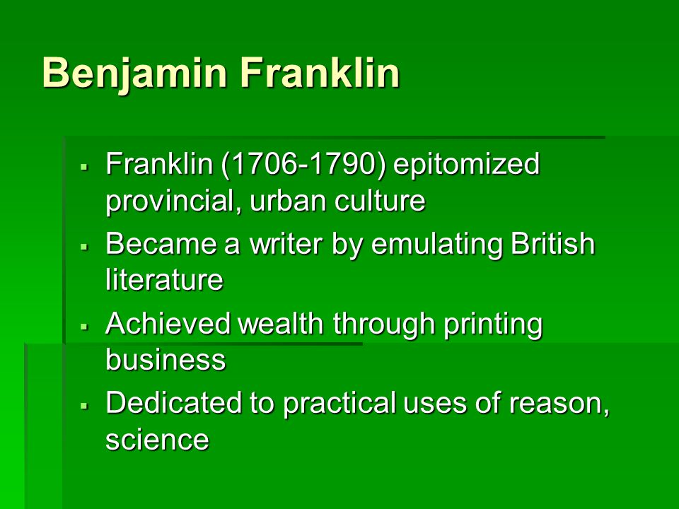 Benjamin Franklin Franklin (1706-1790) epitomized provincial, urban culture. Became a writer by emulating British literature.