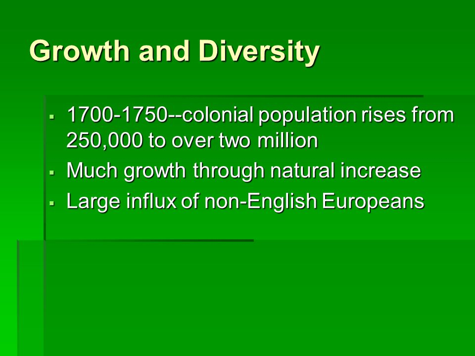 Growth and Diversity 1700-1750--colonial population rises from 250,000 to over two million. Much growth through natural increase.