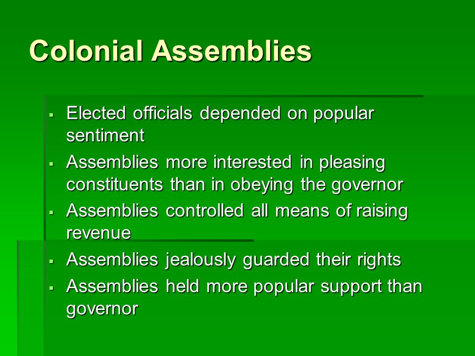 Colonial Assemblies Elected officials depended on popular sentiment