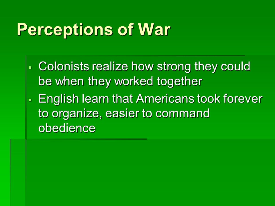 Perceptions of War Colonists realize how strong they could be when they worked together.