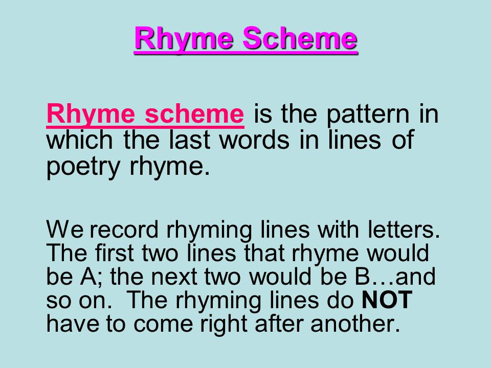 Rhyme Scheme Rhyme scheme is the pattern in which the last words in lines of poetry rhyme.