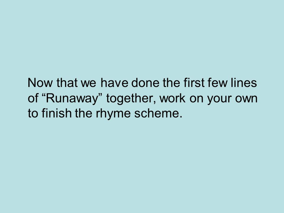 Now that we have done the first few lines of Runaway together, work on your own to finish the rhyme scheme.