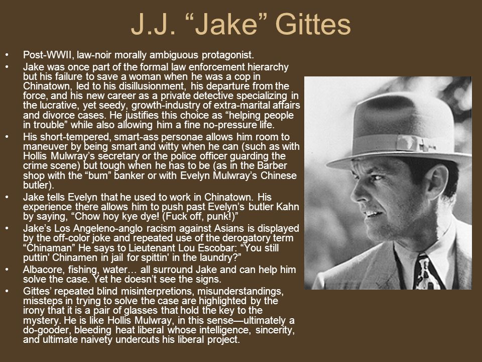 J.J. Jake Gittes Post-WWII, law-noir morally ambiguous protagonist.