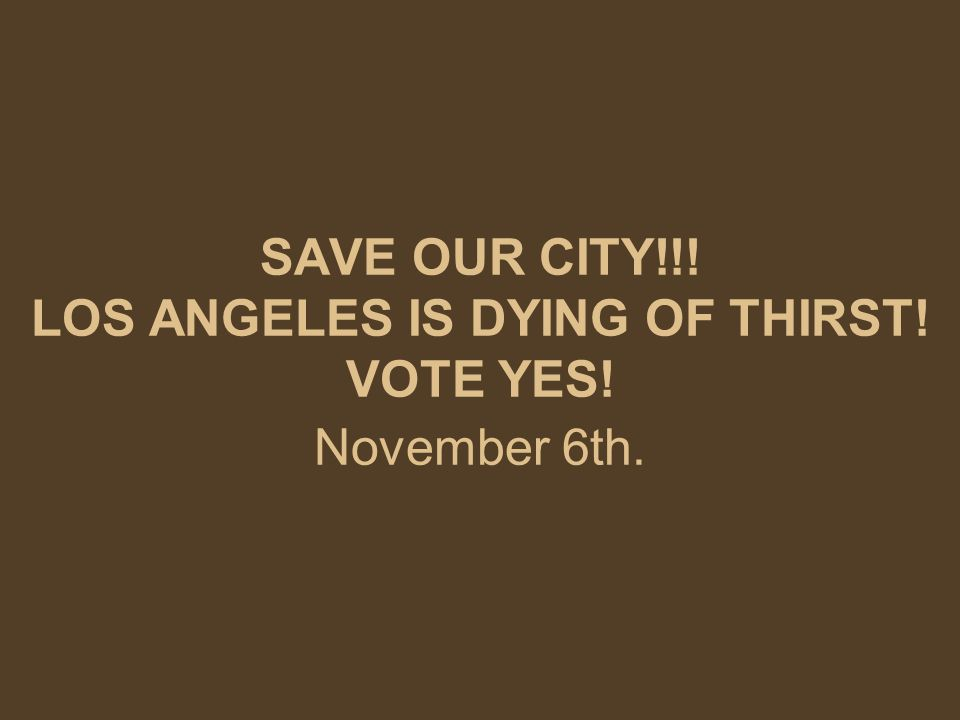 SAVE OUR CITY!!! LOS ANGELES IS DYING OF THIRST! VOTE YES! November 6th.