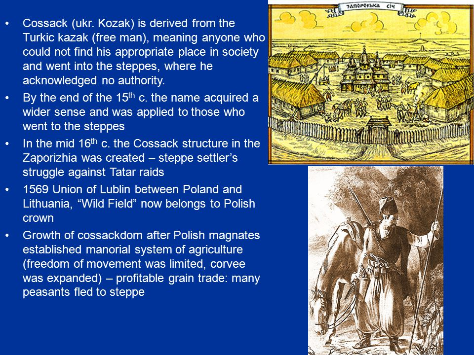 Cossack (ukr. Kozak) is derived from the Turkic kazak (free man), meaning anyone who could not find his appropriate place in society and went into the steppes, where he acknowledged no authority.