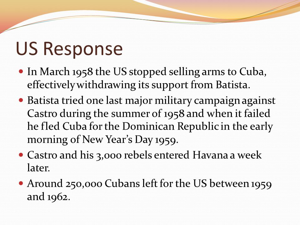 US Response In March 1958 the US stopped selling arms to Cuba, effectively withdrawing its support from Batista.