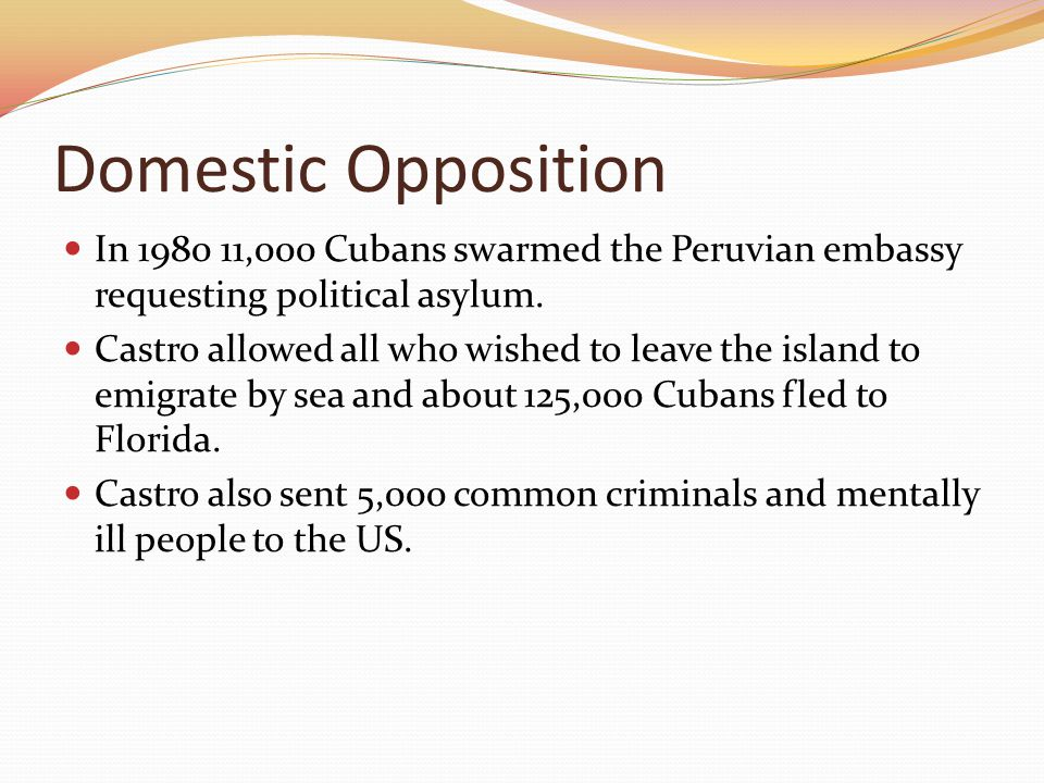Domestic Opposition In 1980 11,000 Cubans swarmed the Peruvian embassy requesting political asylum.