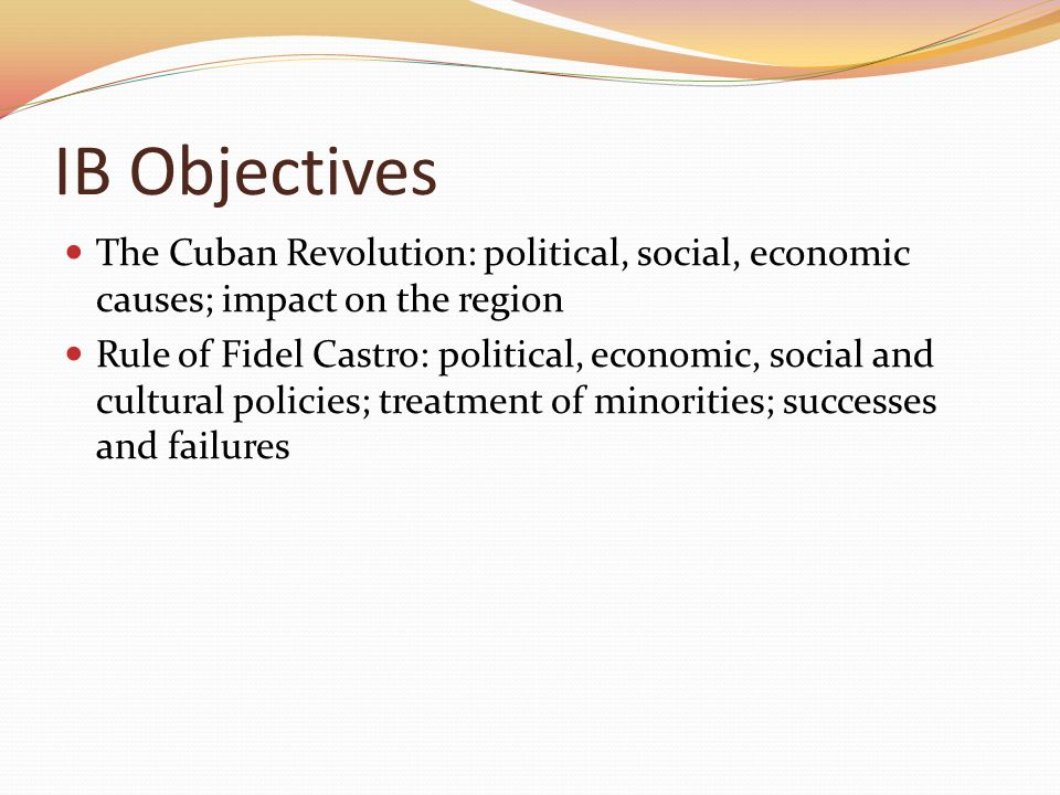 IB Objectives The Cuban Revolution: political, social, economic causes; impact on the region.