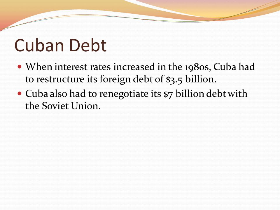 Cuban Debt When interest rates increased in the 1980s, Cuba had to restructure its foreign debt of $3.5 billion.