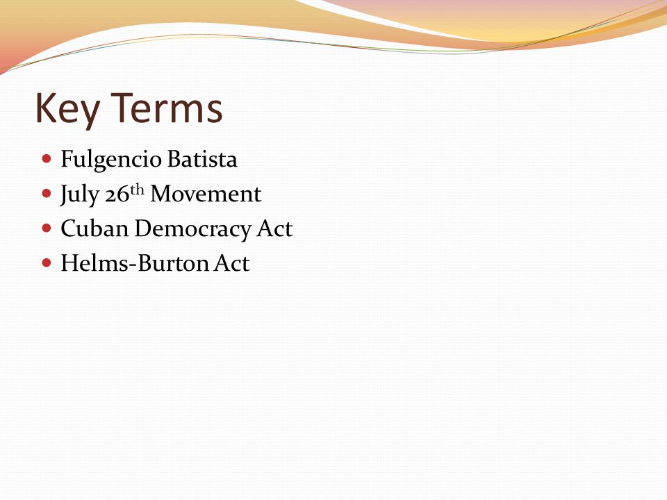 Key Terms Fulgencio Batista July 26th Movement Cuban Democracy Act