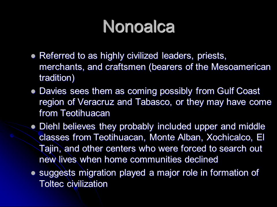 Nonoalca Referred to as highly civilized leaders, priests, merchants, and craftsmen (bearers of the Mesoamerican tradition)