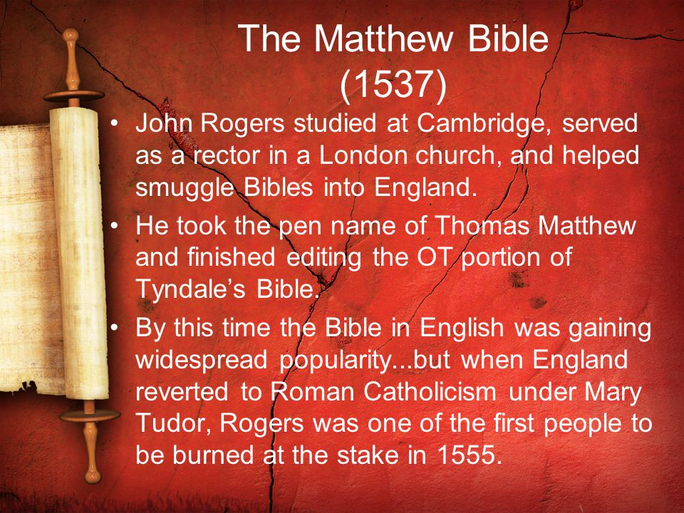 The Matthew Bible (1537) John Rogers studied at Cambridge, served as a rector in a London church, and helped smuggle Bibles into England.