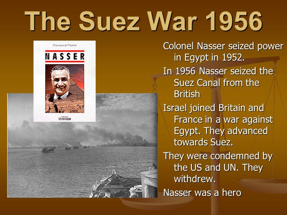 The Suez War 1956 Colonel Nasser seized power in Egypt in 1952.