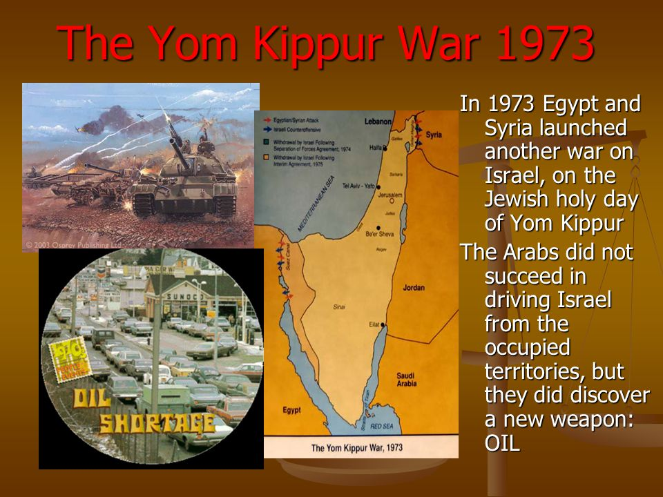 The Yom Kippur War 1973 In 1973 Egypt and Syria launched another war on Israel, on the Jewish holy day of Yom Kippur.