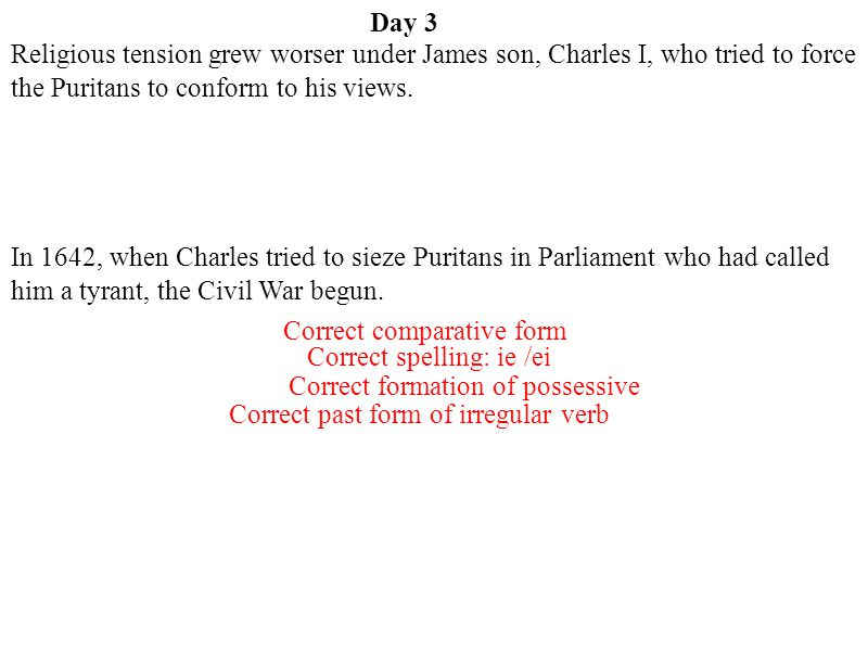 Day 3 Religious tension grew worser under James son, Charles I, who tried to force the Puritans to conform to his views.
