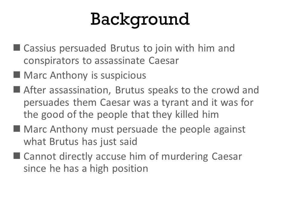 Background Cassius persuaded Brutus to join with him and conspirators to assassinate Caesar. Marc Anthony is suspicious.