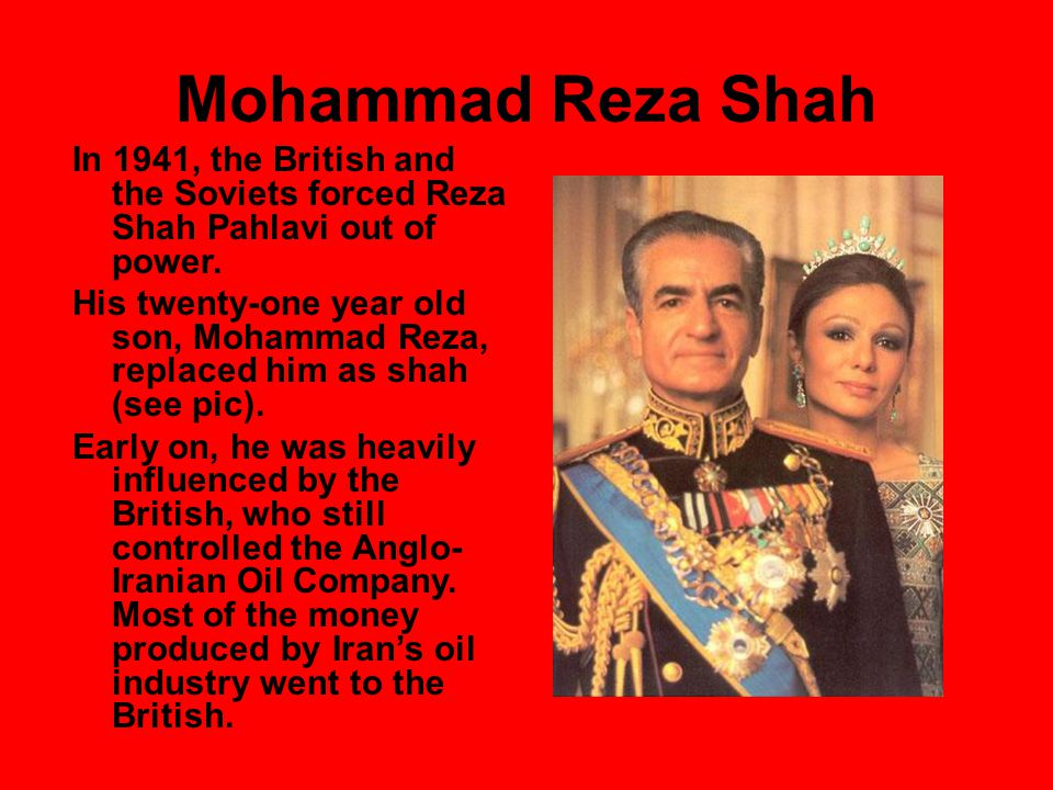 Mohammad Reza Shah In 1941, the British and the Soviets forced Reza Shah Pahlavi out of power.