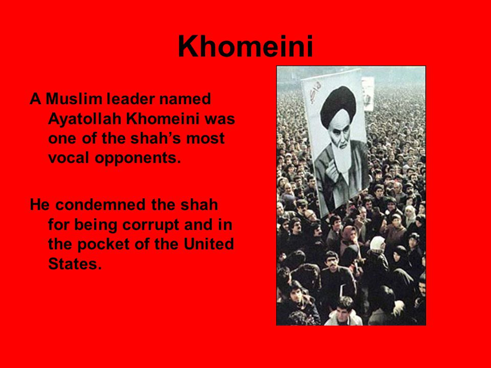 Khomeini A Muslim leader named Ayatollah Khomeini was one of the shah's most vocal opponents.