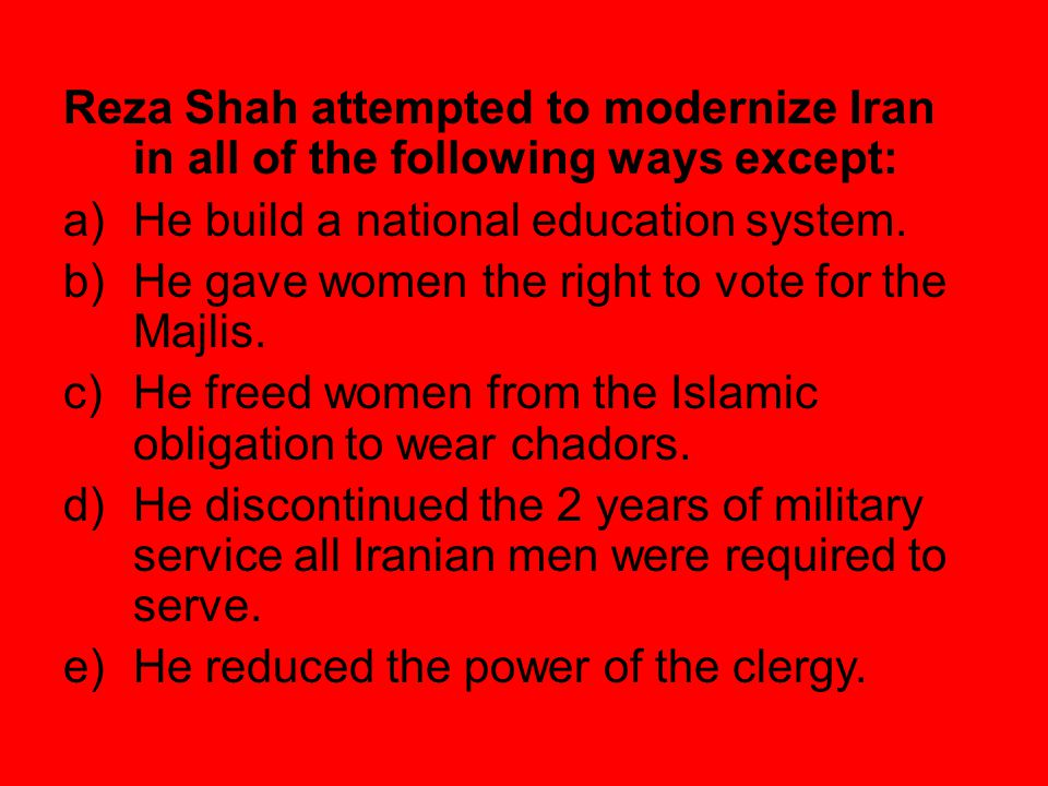 Reza Shah attempted to modernize Iran in all of the following ways except: