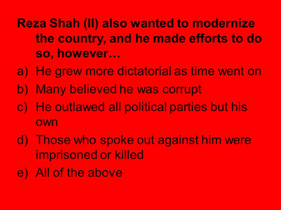 Reza Shah (II) also wanted to modernize the country, and he made efforts to do so, however…
