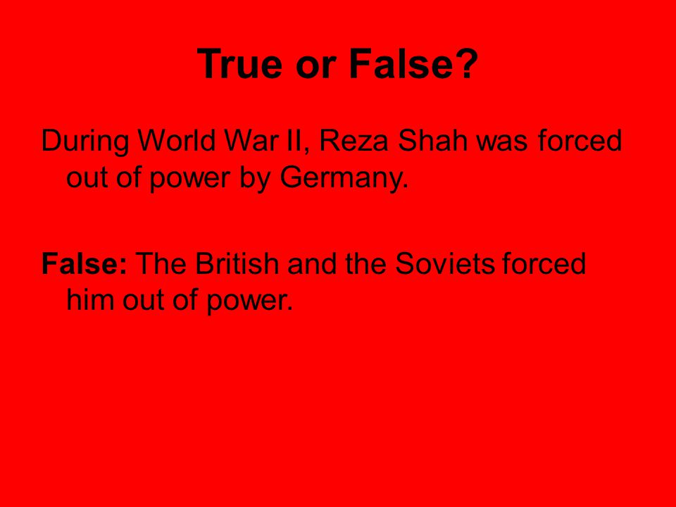 True or False. During World War II, Reza Shah was forced out of power by Germany.