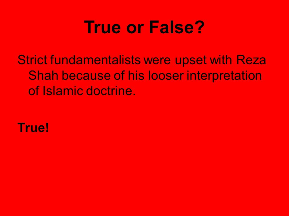 True or False Strict fundamentalists were upset with Reza Shah because of his looser interpretation of Islamic doctrine.