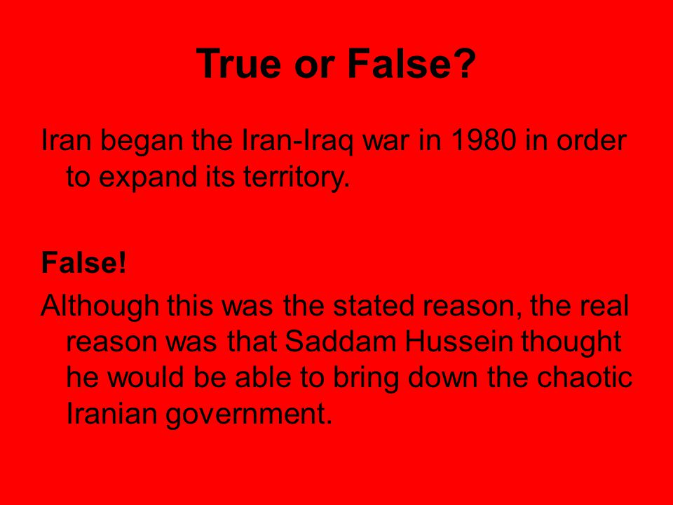 True or False Iran began the Iran-Iraq war in 1980 in order to expand its territory. False!