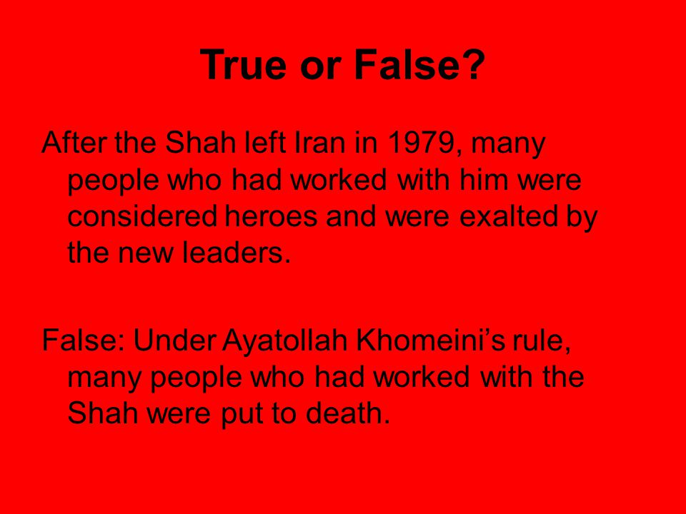 True or False After the Shah left Iran in 1979, many people who had worked with him were considered heroes and were exalted by the new leaders.