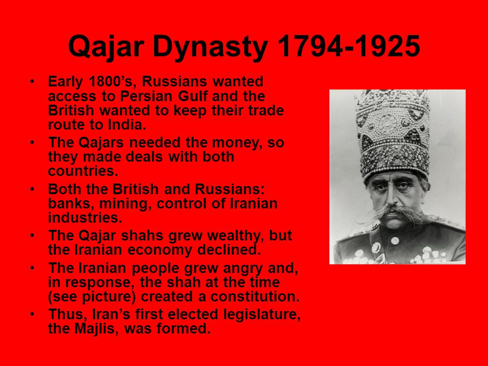 Qajar Dynasty 1794-1925 Early 1800's, Russians wanted access to Persian Gulf and the British wanted to keep their trade route to India.