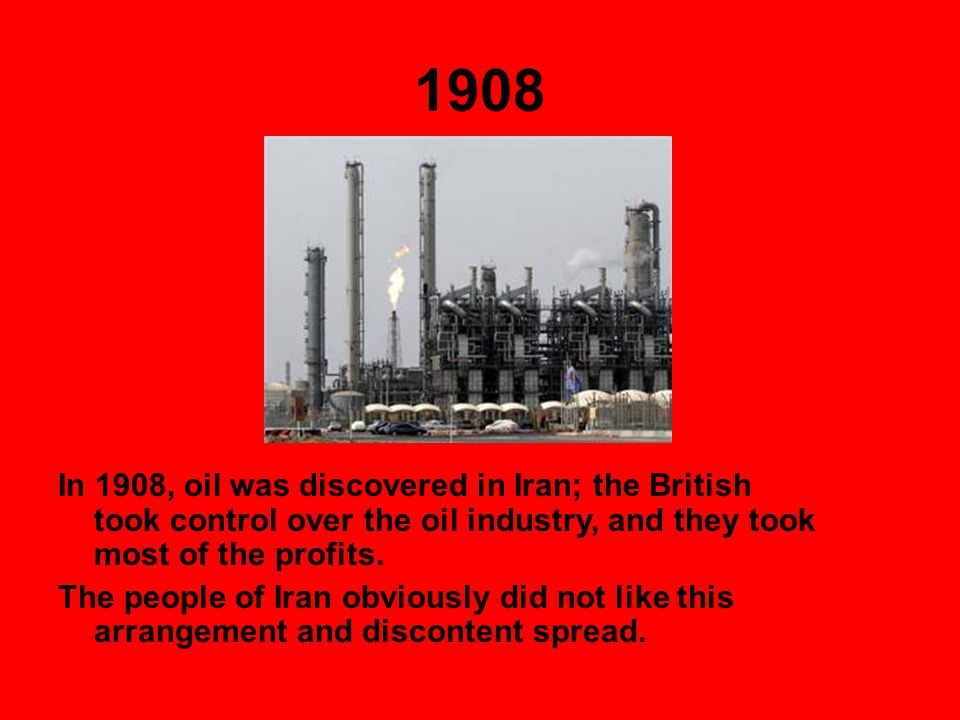 1908 In 1908, oil was discovered in Iran; the British took control over the oil industry, and they took most of the profits.