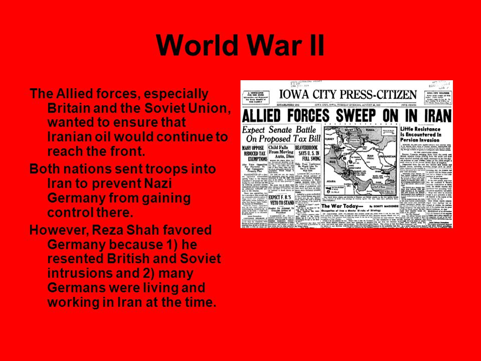 World War II The Allied forces, especially Britain and the Soviet Union, wanted to ensure that Iranian oil would continue to reach the front.