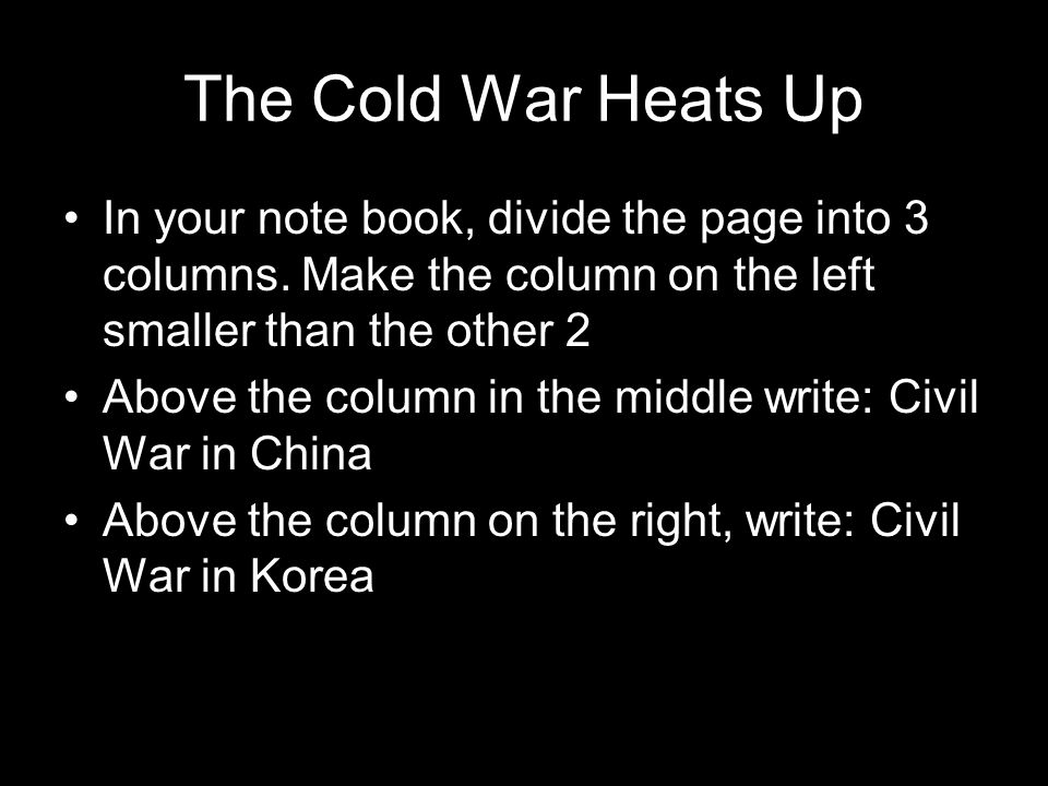 The Cold War Heats Up In your note book, divide the page into 3 columns. Make the column on the left smaller than the other 2.