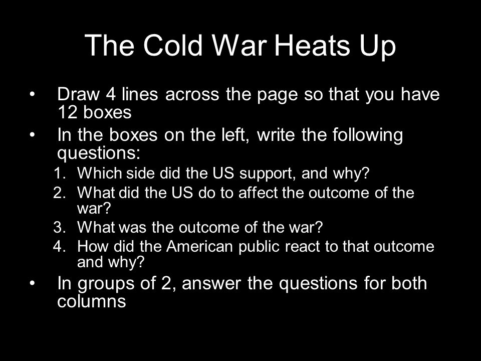 The Cold War Heats Up Draw 4 lines across the page so that you have 12 boxes. In the boxes on the left, write the following questions: