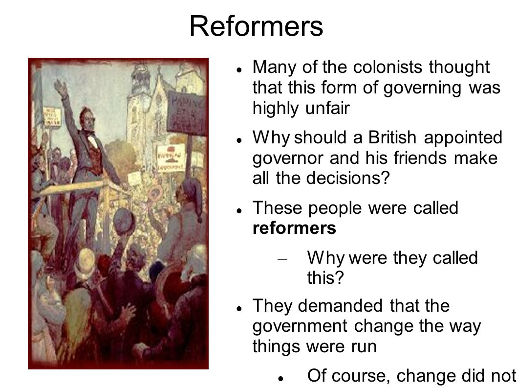 Reformers Many of the colonists thought that this form of governing was highly unfair.