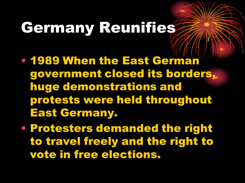 Germany Reunifies 1989 When the East German government closed its borders, huge demonstrations and protests were held throughout East Germany.