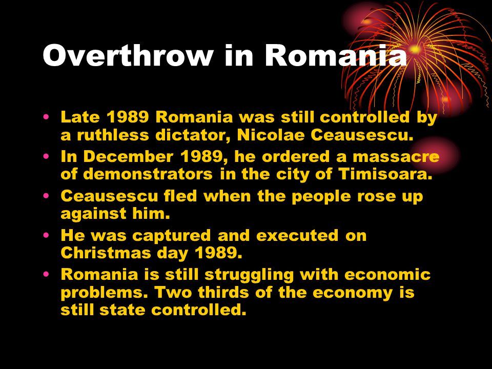 Overthrow in Romania Late 1989 Romania was still controlled by a ruthless dictator, Nicolae Ceausescu.
