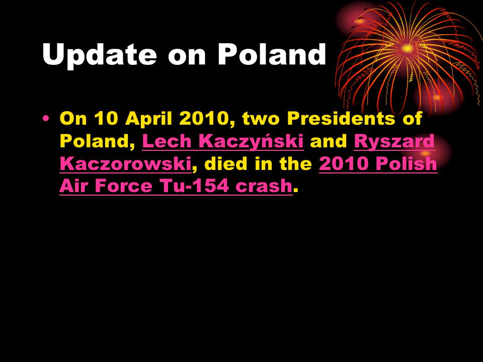 Update on Poland On 10 April 2010, two Presidents of Poland, Lech Kaczyński and Ryszard Kaczorowski, died in the 2010 Polish Air Force Tu-154 crash.