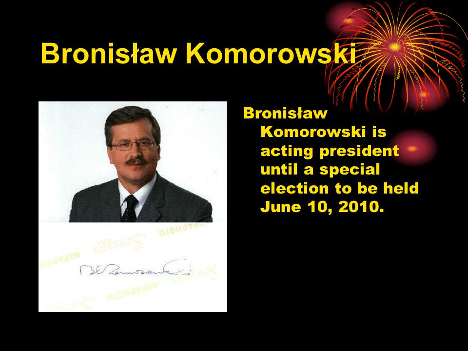Bronisław Komorowski Bronisław Komorowski is acting president until a special election to be held June 10, 2010.
