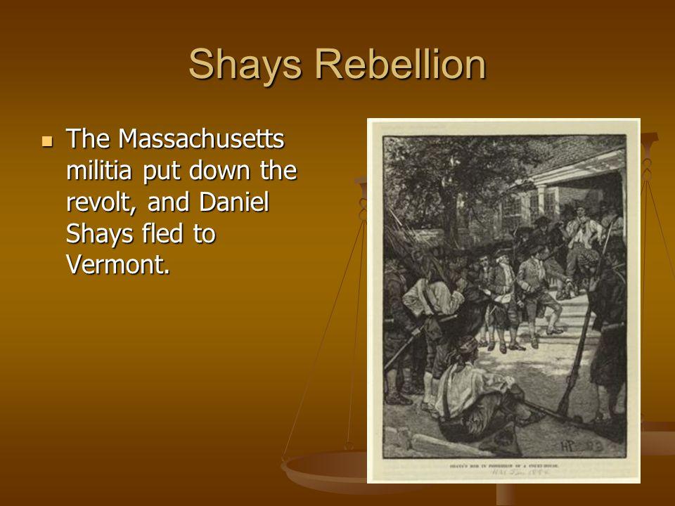 Shays Rebellion The Massachusetts militia put down the revolt, and Daniel Shays fled to Vermont.
